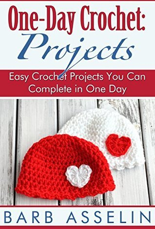 One-Day Crochet: Projects: Easy Crochet Projects You Can Complete in One Day  by  Barb Asselin