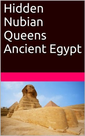Hidden Nubian Queens Ancient Egypt  by  Stacy Hayes