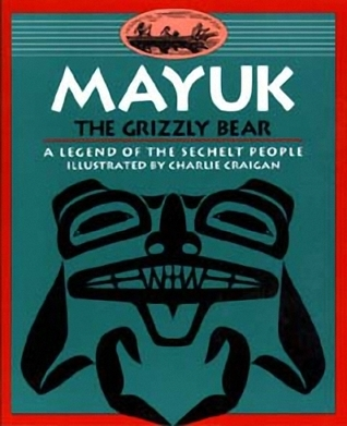 Mayuk the Grizzly Bear: A Legend of the Sechelt People  by  The Sechelt Nation