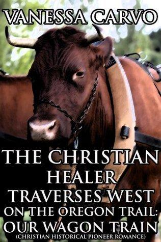 The Christian Healer Traverses West On The Oregon Trail: Our Wagon Train Vanessa Carvo