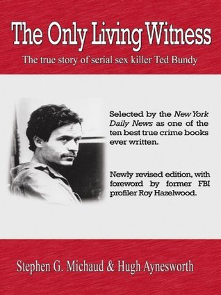 The Only Living Witness: The True Story of Serial Liller Ted Bundy Stephen G. Michaud