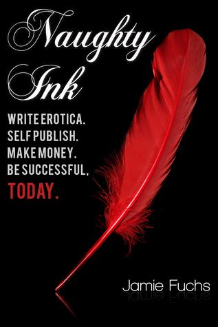 Naughty Ink: Write Erotica. Self Publish. Make Money. Be Successful, TODAY. Jamie Fuchs
