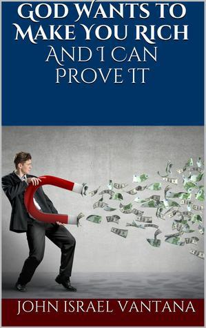 God Wants to Make You Rich And I Can Prove It  by  John Vantana
