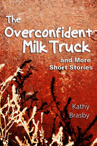 The Overconfident Milk Truck and More Short Stories Kathy Brasby
