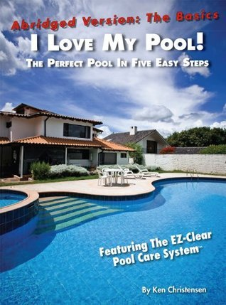 I Love My Pool!: Abridged - The Perfect Pool In Five Easy Steps  by  Ken Christensen