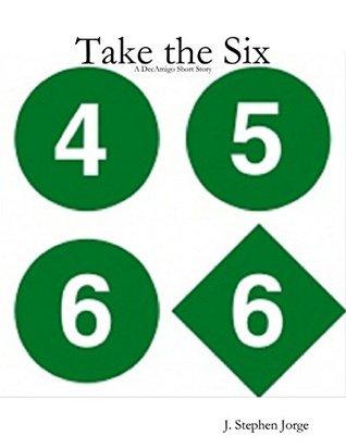 Take the Six - A DecAmigo Short Story J. Stephen Jorge
