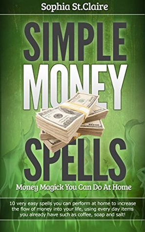 Simple Money Spells: Money Magick you can do at Home Sophia St. Claire