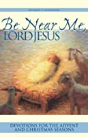 Be Near Me, Lord Jesus: Devotions for the Advent and Christmas Seasons Richard E. Lauersdorf
