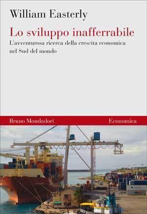 Lo sviluppo inafferrabile: Lavventurosa ricerca della crescita economica nel Sud del mondo William Easterly