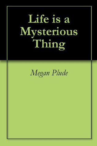 Life is a Mysterious Thing Megan Plude