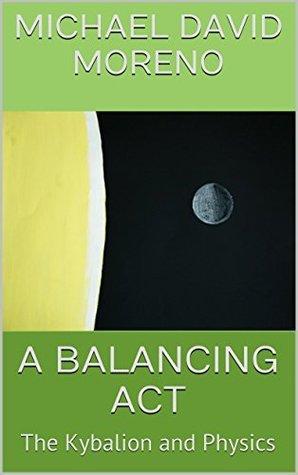 A BALANCING ACT: The Kybalion and Physics Michael David Moreno