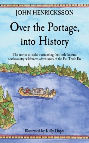 Over the Portage, into History: The stories of eight outstanding, but little known, northcountry wilderness adventurers of the Fur Trade Era John Henricksson