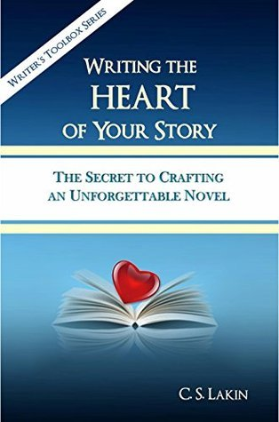 Writing the Heart of Your Story: The Secret to Crafting an Unforgettable Novel (The Writers Toolbox Series) C.S. Lakin