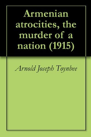 Armenian atrocities, the murder of a nation (1915) Arnold Joseph Toynbee