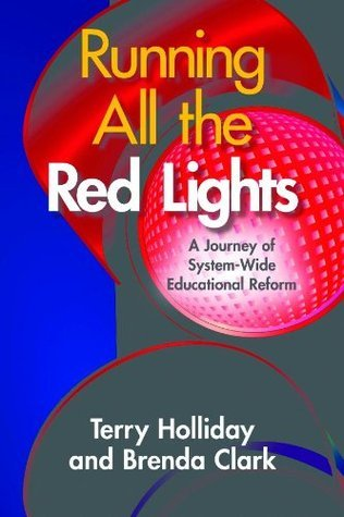 Running All the Red Lights: A Journey of System-Wide Educational Reform Terry Holliday