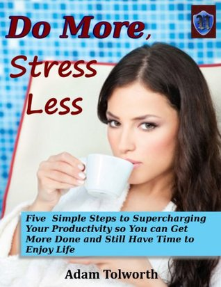 Do More, Stress Less: Five Simple Steps to Supercharging Your Productivity so You Can Get More Done and Still Have Time to Enjoy Life Adam Tolworth