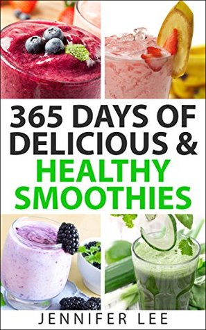 365 Days of Delicious and Healthy Smoothies: 365 Smoothie Recipes To Last You For A Year  by  Jennifer Lee