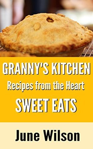 Grannys Kitchen: Recipes from the Heart: Sweet Eats June Wilson