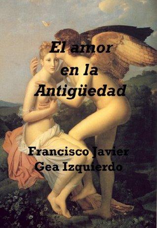 El amor en la Antigüedad Francisco Javier Gea Izquierdo