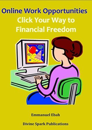Online Work Opportunities: Click Your Way to Financial Freedom  by  Emmanuel Ebah