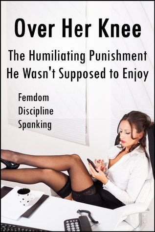 Over Her Knee: The Humiliating Punishment He Wasnt Supposed to Enjoy  by  Nina Nauheim
