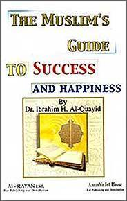THE MUSLIMS GUIDE TO SUCCESS AND HAPPINESS Dr. Ibrahim H. Al-Quayid