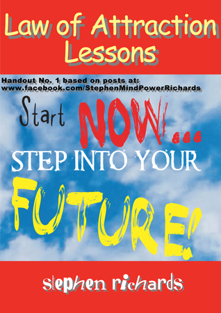 Law of Attraction Lessons: Handout No. 1 based on posts at: www.facebook.com/StephenMindPowerRichards Stephen Richards