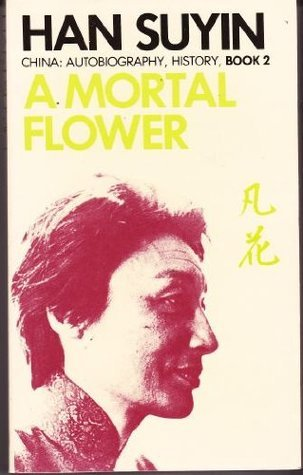 A Mortal Flower (China : Autobiography, History, Book 2) Han Suyin