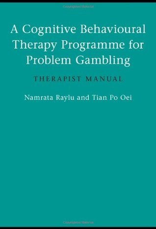 A Cognitive Behavioural Therapy Programme for Problem Gambling: Therapist Manual Namrata Raylu