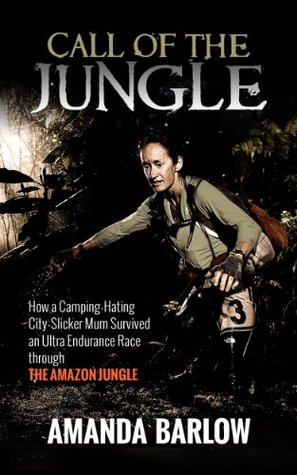 Call Of The Jungle: How a Camping-Hating City-Slicker Mum Survived an Ultra Endurance Race through the Amazon Jungle Amanda Barlow