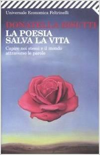 La poesia salva la vita: Capire noi stessi e il mondo attraverso le parole Donatella Bisutti