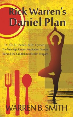 The Dangers of Rick Warrens Daniel Plan: Dr. Oz, Dr. Amen, & Dr. Hymen--the New Age/Eastern Meditation Doctors behind the Saddleback Health Program  by  Warren B. Smith