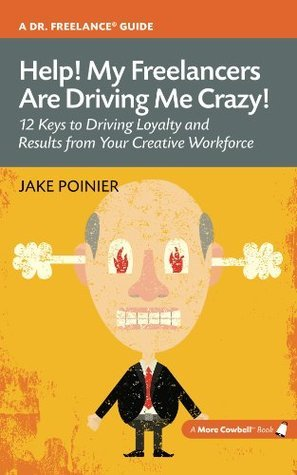Help! My Freelancers Are Driving Me Crazy: 12 Keys To Driving Loyalty and Results from Your Creative Workforce (More Cowbell Books) Jake Poinier