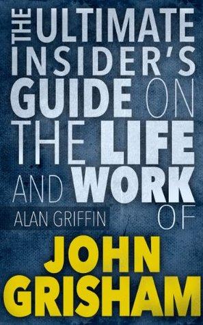 John Grisham :The Insiders Guide On The Life And Work of John Grisham (John Grisham,John Grisham books,John Grisham ebooks,John Grisham the firm,John ... row) (John Grisham books, John Grisham,) Alan Griffin