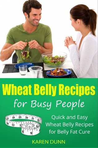 Wheat Belly Recipes for Busy People: Quick and Easy Wheat Belly Recipes for Belly Fat Cure Karen Dunn