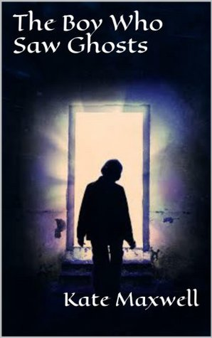 The Boy Who Saw Ghosts  by  Kate Maxwell
