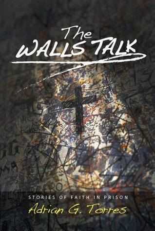 The Walls Talk: Stories of Faith in Prison Adrian Torres