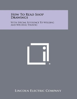 How To Read Shop Drawings: With Special Reference To Welding And Welding Symbols Lincoln Electric Company