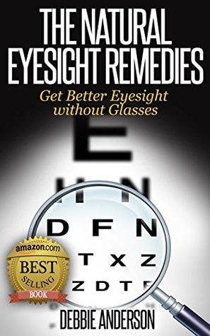The Natural Eyesight Remedies: Get Better Eyesight without Glasses  by  Debbie Anderson