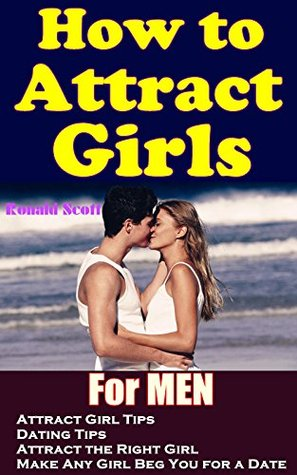 How to Attract Girls: Attract Girl Tips &Dating Tips for Men Attract the Right Girl and Make Any Girl Beg You for a Date Ronald Scott