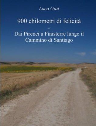 900 chilometri di felicità: Dai Pirenei a Finisterre lungo il Cammino di Santiago Luca Giai