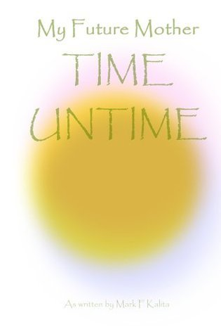 Time Untime: Understanding the Calendar and Prophecy Within My Future Mother Mark F. Kalita