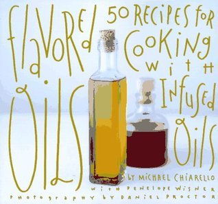 Flavored Oils: 50 Recipes for Cooking with Infused Oils  by  Michael Chiarello