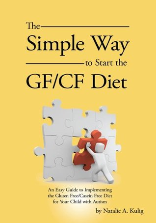 The Simple Way to Start the GF/CF Diet:An Easy Guide to Implementing the Gluten Free/Casein Free Diet for Your Child with Autism Natalie A Kulig