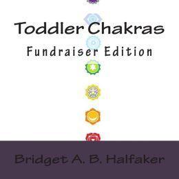 Toddler Chakras: Fundraiser Edition  by  Bridget A.B. Halfaker