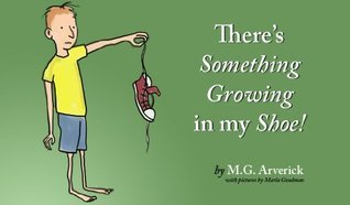 There Is Something Growing In My Shoe  by  M.G. Arverick