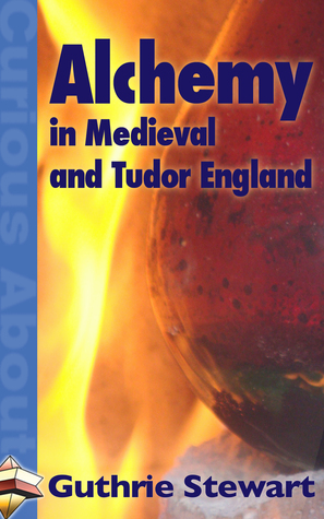 Alchemy in Medieval and Tudor England  by  Guthrie Stewart