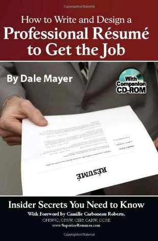 How to Write and Design a Professional Resume to Get the Job: Insider Secrets You Need to Know  by  Dale Mayer