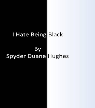 I Hate Being Black: Authors Unedited Edition Spyder Duane Hughes