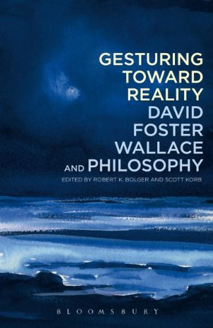 Gesturing Toward Reality: David Foster Wallace and Philosophy Robert K. Bolger